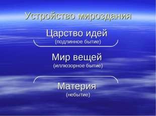 Устройство мироздания Царство идей (подлинное бытие) Мир вещей (иллюзорное бы