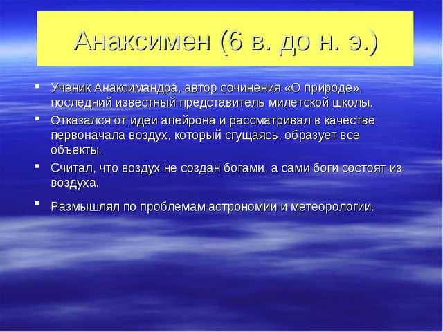 Анаксимен (6 в. до н. э.) Ученик Анаксимандра, автор сочинения «О природе», п...