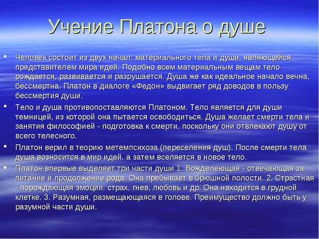 Учение Платона о душе Человек состоит из двух начал: материального тела и душ...