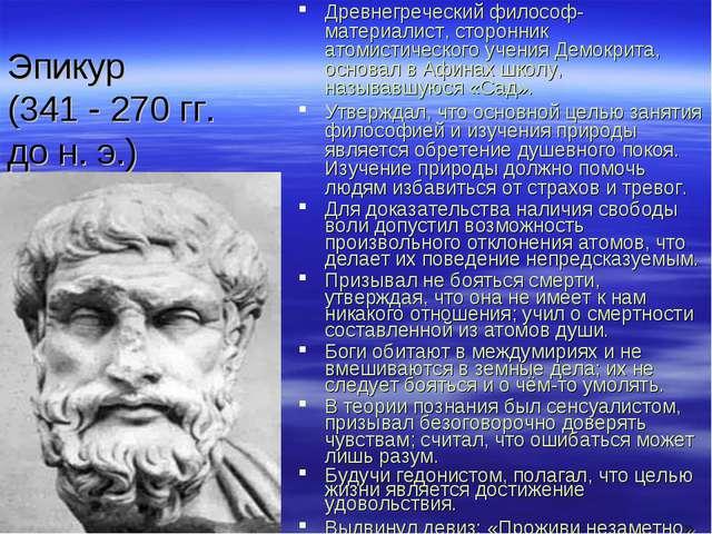 Эпикур (341 - 270 гг. до н. э.) Древнегреческий философ-материалист, сторонни...