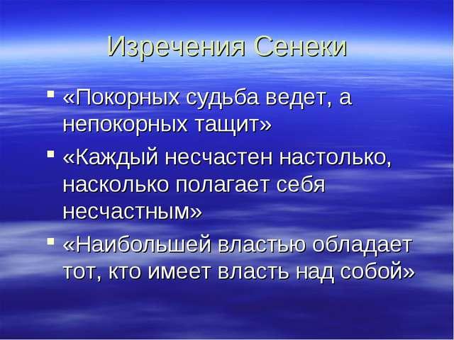 Изречения Сенеки «Покорных судьба ведет, а непокорных тащит» «Каждый несчасте...