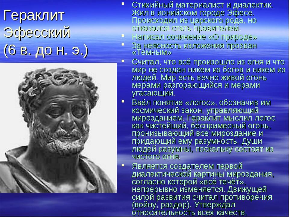 Гераклит Эфесский (6 в. до н. э.) Стихийный материалист и диалектик. Жил в ио...