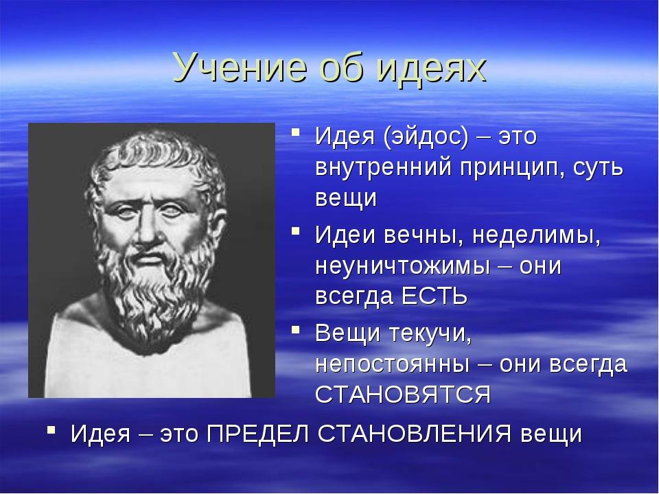 Учение об идеях Идея (эйдос) – это внутренний принцип, суть вещи Идеи вечны,...