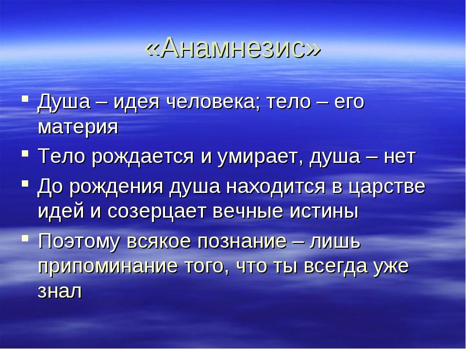 «Анамнезис» Душа – идея человека; тело – его материя Тело рождается и умирает...