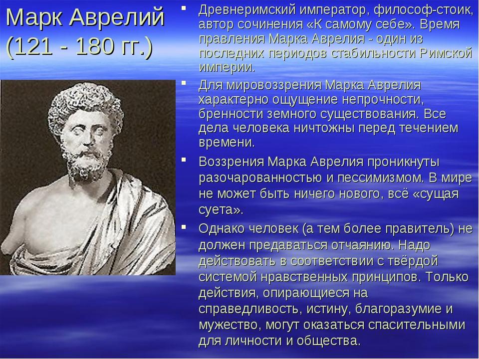 Марк Аврелий (121 - 180 гг.) Древнеримский император, философ-стоик, автор со...