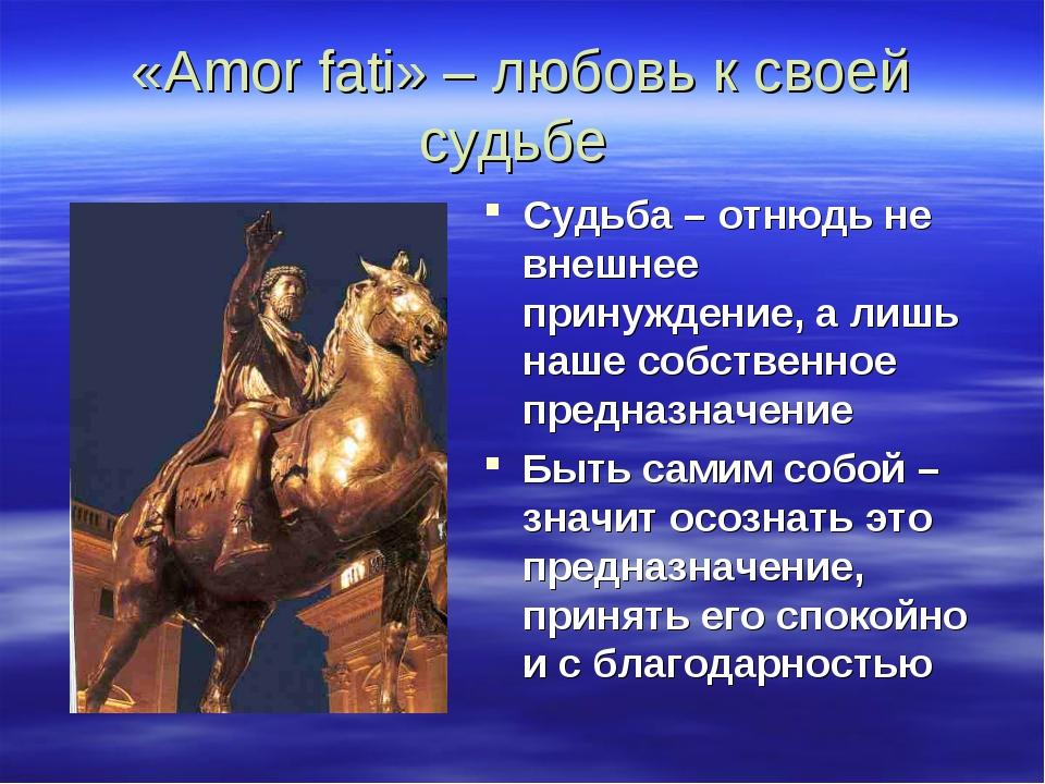 «Amor fati» – любовь к своей судьбе Судьба – отнюдь не внешнее принуждение, а...