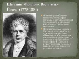 Шеллинг разрабатывал проблемы философии природы (натурфилософию). Он выдвинул