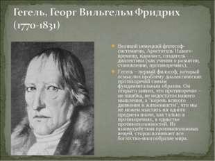 Великий немецкий философ-систематик, Аристотель Нового времени, идеалист, соз