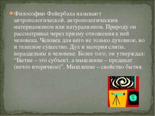 Философию Фейербаха называют антропологической, антропологическим материализм