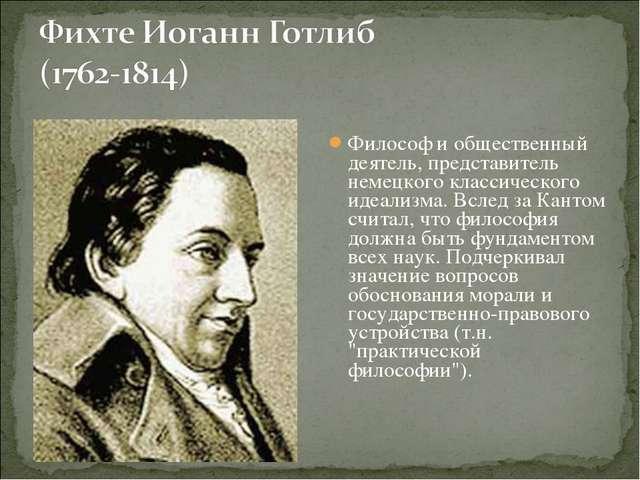 Философ и общественный деятель, представитель немецкого классического идеализ...