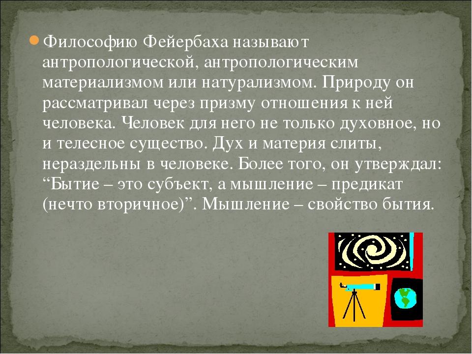 Философию Фейербаха называют антропологической, антропологическим материализм...