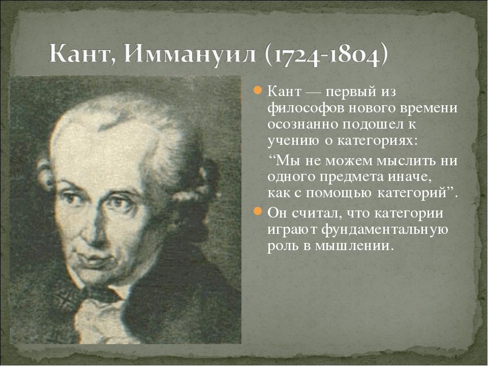 Кант — первый из философов нового времени осознанно подошел к учению о катего...