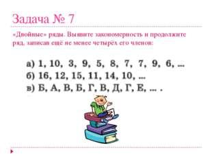 Задача № 7 «Двойные» ряды. Выявите закономерность и продолжите ряд, записав е