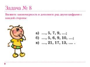 Задача № 8 Выявите закономерность и дополните ряд двумя цифрами с каждой стор