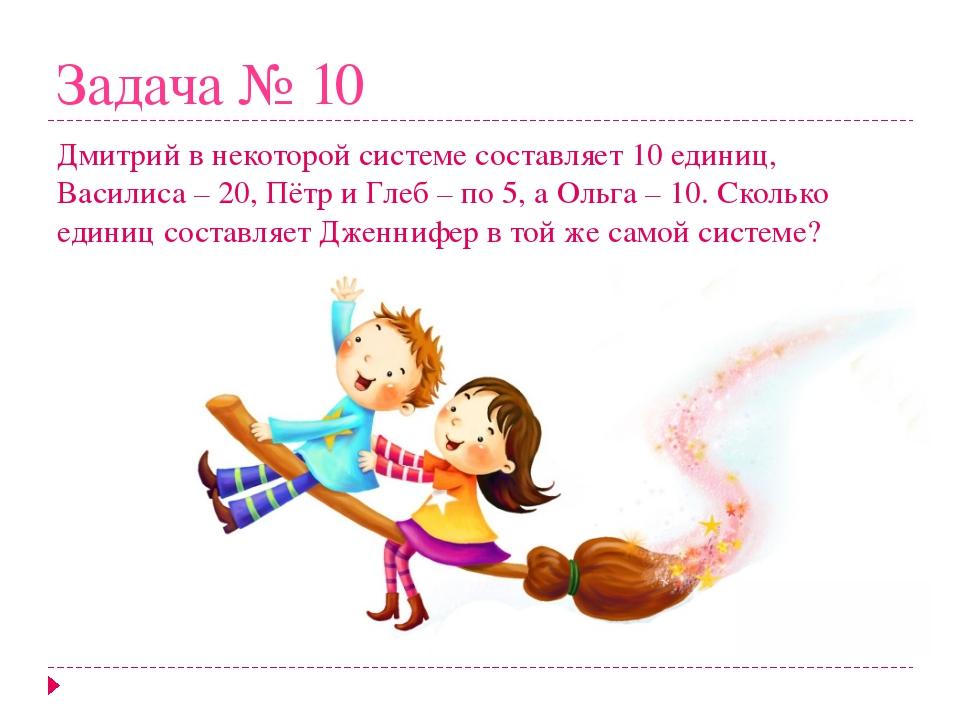 Задача № 10 Дмитрий в некоторой системе составляет 10 единиц, Василиса – 20,...