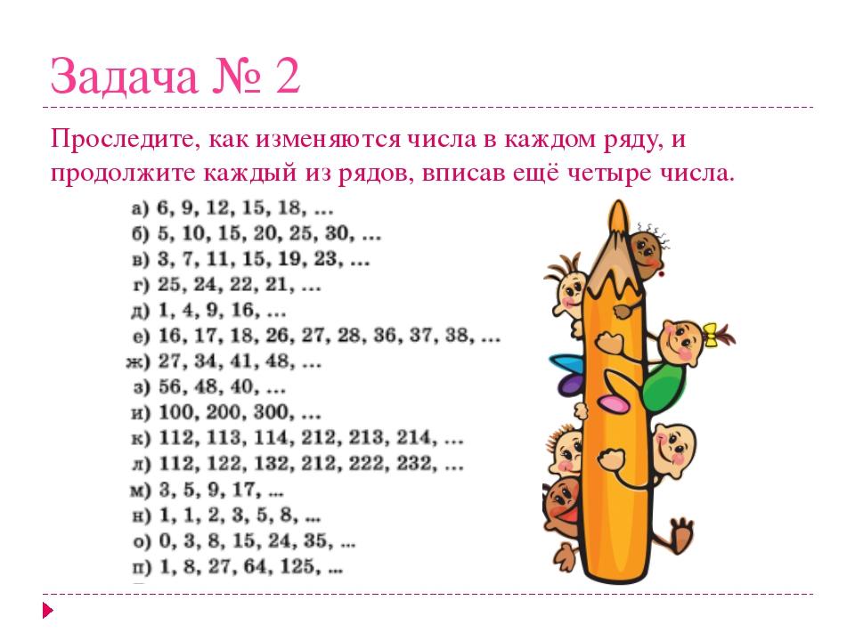 Задача № 2 Проследите, как изменяются числа в каждом ряду, и продолжите кажды...