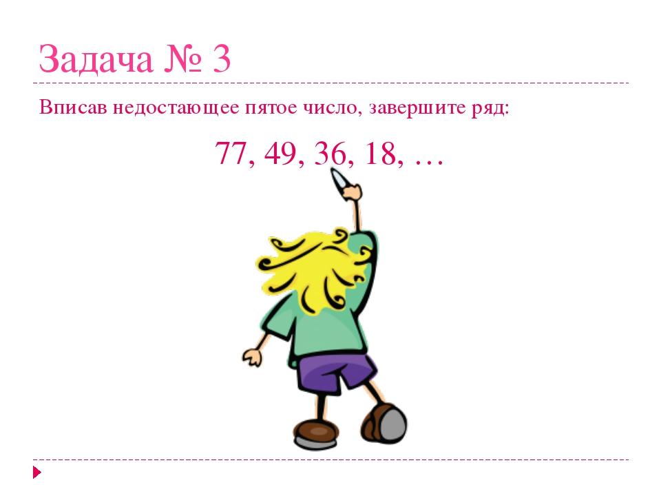 Задача № 3 Вписав недостающее пятое число, завершите ряд: 77, 49, 36, 18, … № 4