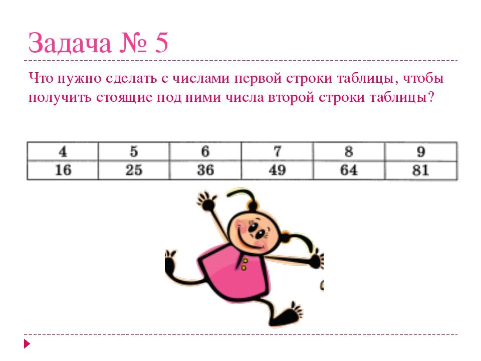 Задача № 5 Что нужно сделать с числами первой строки таблицы, чтобы получить...