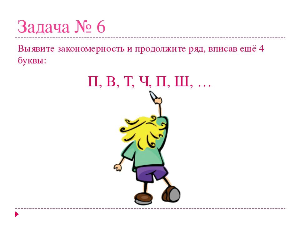 Задача № 6 Выявите закономерность и продолжите ряд, вписав ещё 4 буквы: П, В,...