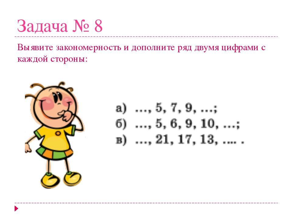 Задача № 8 Выявите закономерность и дополните ряд двумя цифрами с каждой стор...