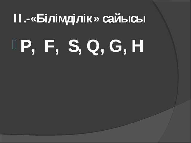 II.-«Білімділік» сайысы P, F, S, Q, G, H