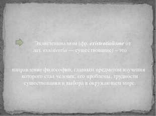 Экзистенциализм (фр.existentialisme от лат.exsistentia— существование) –