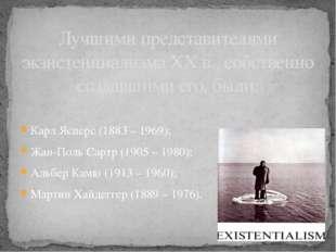 Карл Ясперс (1883 – 1969); Жан-Поль Сартр (1905 – 1980); Альбер Камю (1913 –