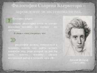 Философия Сьорена Кьеркегора – зарождение экзистенциализма. Поставил вопрос:
