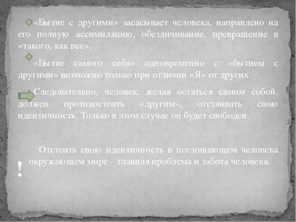 «Бытие с другими» засасывает человека, направлено на его полную ассимиляцию,...