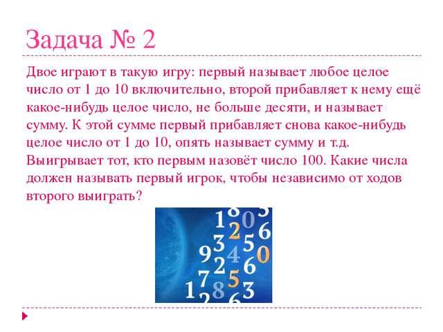 Задача № 2 Двое играют в такую игру: первый называет любое целое число от 1 д...