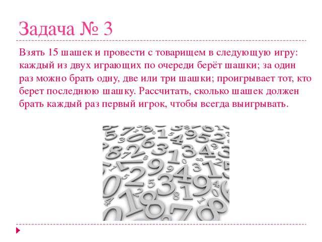 Задача № 3 Взять 15 шашек и провести с товарищем в следующую игру: каждый из...
