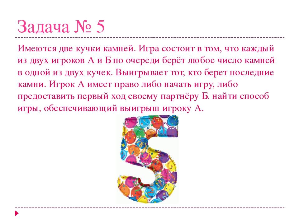 Задача № 5 Имеются две кучки камней. Игра состоит в том, что каждый из двух и...