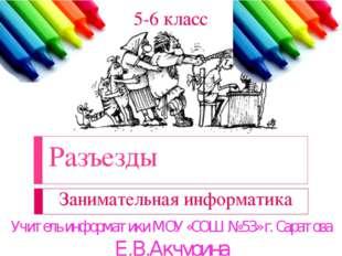 Разъезды Занимательная информатика 5-6 класс Учитель информатики МОУ «СОШ № 5
