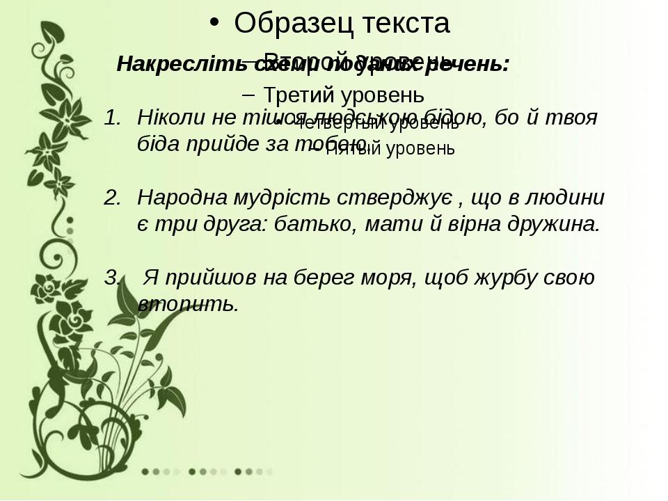 Накресліть схеми поданих речень: Ніколи не тішся людською бідою, бо й твоя б...