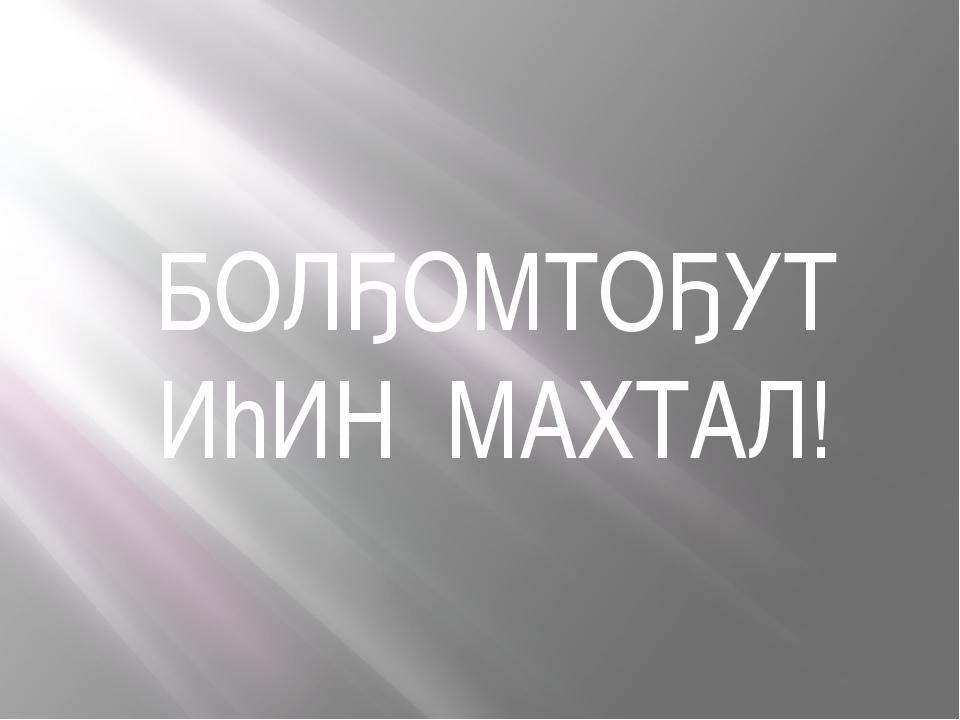 БОЛҔОМТОҔУТ ИhИН МАХТАЛ!