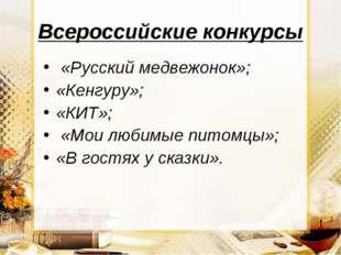 Всероссийские конкурсы «Русский медвежонок»; «Кенгуру»; «КИТ»; «Мои любимые п
