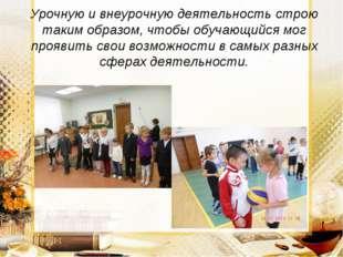 Урочную и внеурочную деятельность строю таким образом, чтобы обучающийся мог
