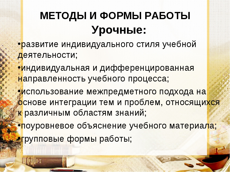 МЕТОДЫ И ФОРМЫ РАБОТЫ Урочные: развитие индивидуального стиля учебной деятель...