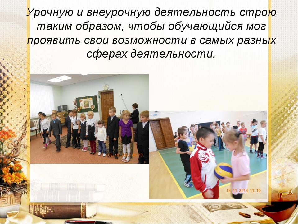 Урочную и внеурочную деятельность строю таким образом, чтобы обучающийся мог...