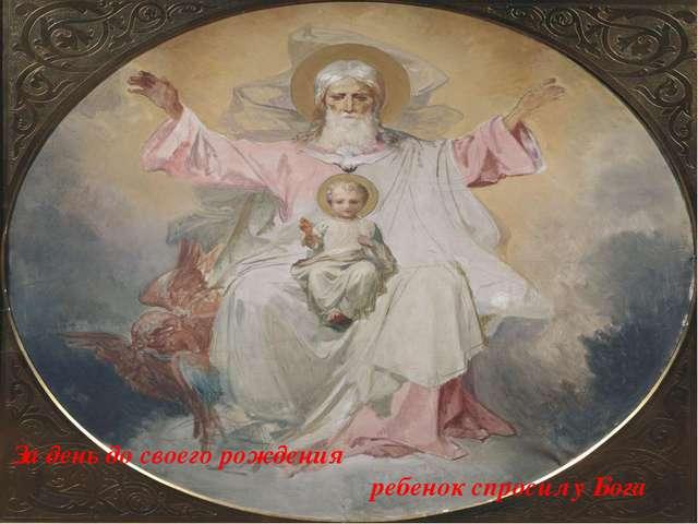 За день до своего рождения ребенок спросил у Бога