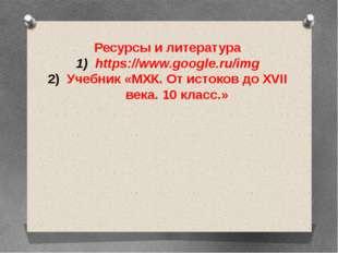 Ресурсы и литература https://www.google.ru/img Учебник «МХК. От истоков до XV