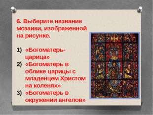 6. Выберите название мозаики, изображенной на рисунке. «Богоматерь-царица» «Б