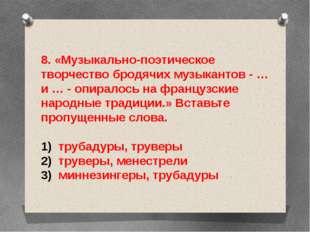 8. «Музыкально-поэтическое творчество бродячих музыкантов - … и … - опиралось