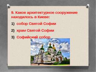 9. Какое архитектурное сооружение находилось в Киеве: собор Святой Софии храм
