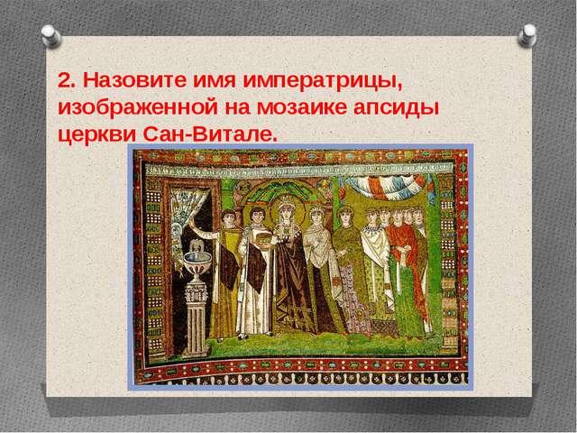 2. Назовите имя императрицы, изображенной на мозаике апсиды церкви Сан-Витале.