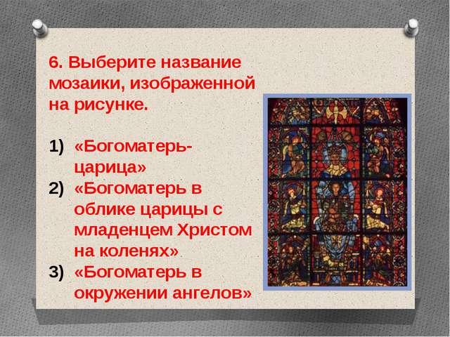 6. Выберите название мозаики, изображенной на рисунке. «Богоматерь-царица» «Б...