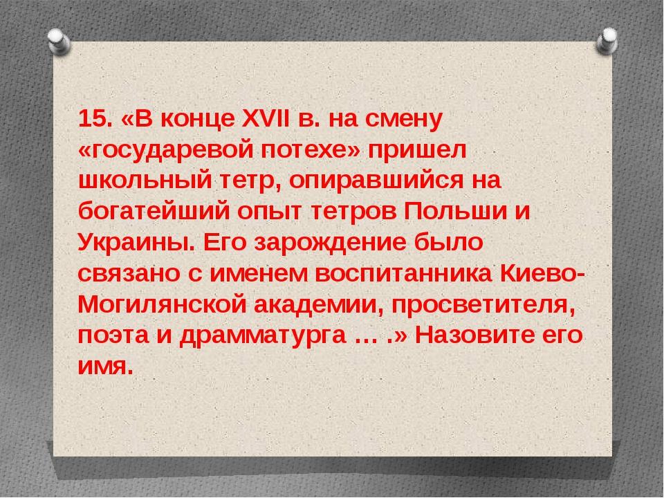 15. «В конце XVII в. на смену «государевой потехе» пришел школьный тетр, опир...