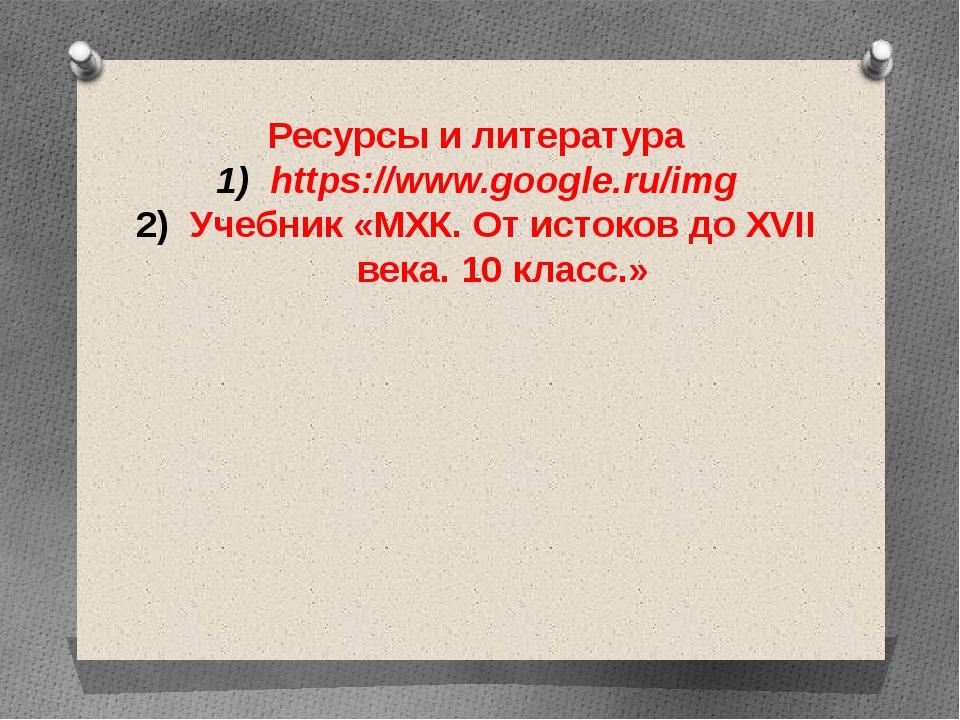 Ресурсы и литература https://www.google.ru/img Учебник «МХК. От истоков до XV...