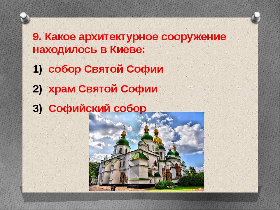 9. Какое архитектурное сооружение находилось в Киеве: собор Святой Софии храм...