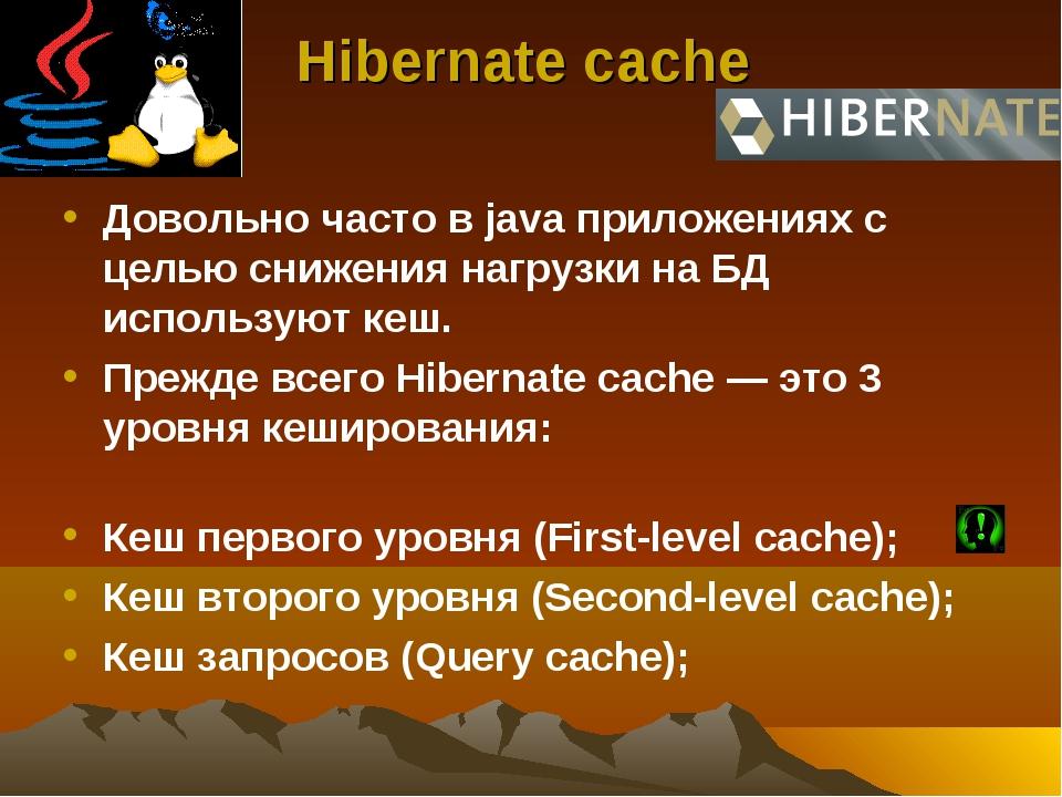 Hibernate cache Довольно часто в java приложениях с целью снижения нагрузки н...